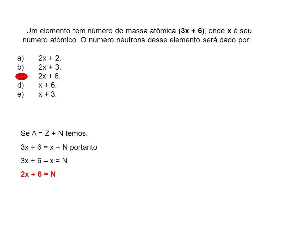 Um elemento tem número de massa atômica (3x + 6), onde x é seu número atômico. O número nêutrons desse elemento será dado por: a) 2x + 2. b) 2x + 3. c
