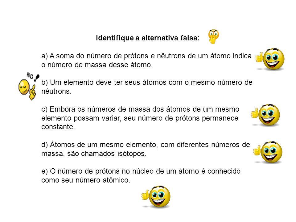 Identifique a alternativa falsa: a) A soma do número de prótons e nêutrons de um átomo indica o número de massa desse átomo. b) Um elemento deve ter s
