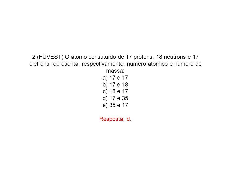 2 (FUVEST) O átomo constituído de 17 prótons, 18 nêutrons e 17 elétrons representa, respectivamente, número atômico e número de massa: a) 17 e 17 b) 1