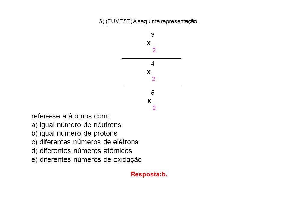 3) (FUVEST) A seguinte representação, 3 x 2 4 x 2 5 x 2 refere-se a átomos com: a) igual número de nêutrons b) igual número de prótons c) diferentes n