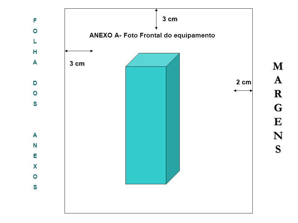 FOLHADOSANEXOSFOLHADOSANEXOS 3 cm 3 cm 2 cm 2 cm 3 cm ANEXO A- Foto Frontal do equipamento MARGENSMARGENSMARGENSMARGENS