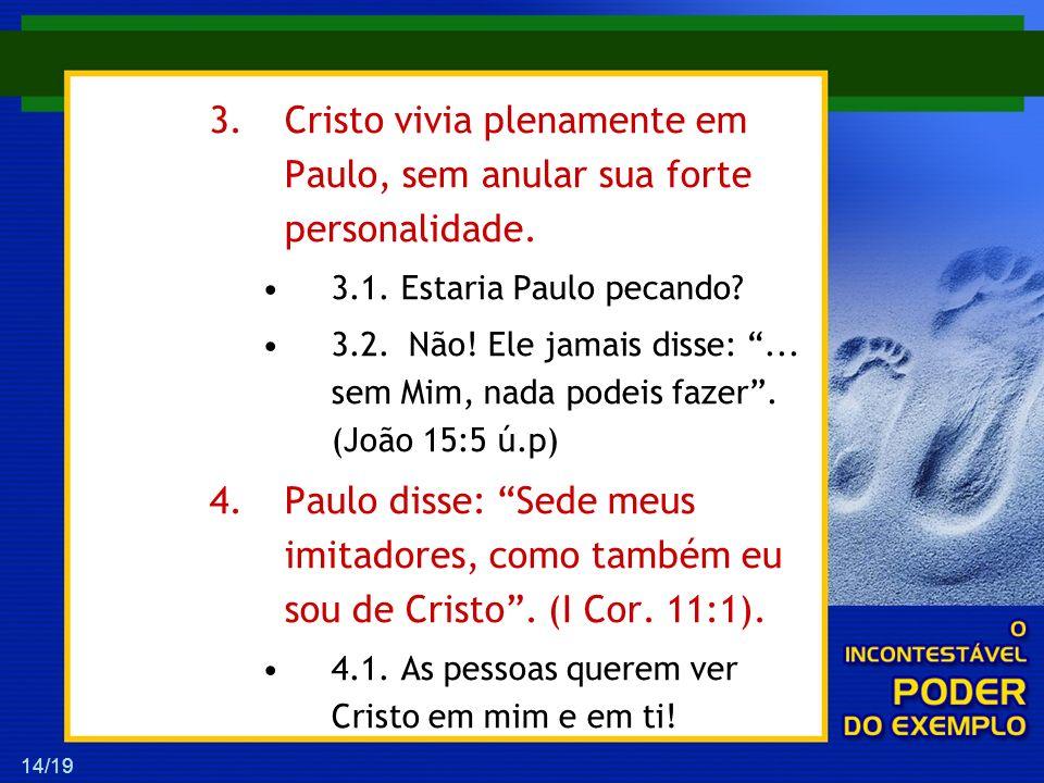 14/19 3.Cristo vivia plenamente em Paulo, sem anular sua forte personalidade. 3.1. Estaria Paulo pecando? 3.2.Não! Ele jamais disse:... sem Mim, nada