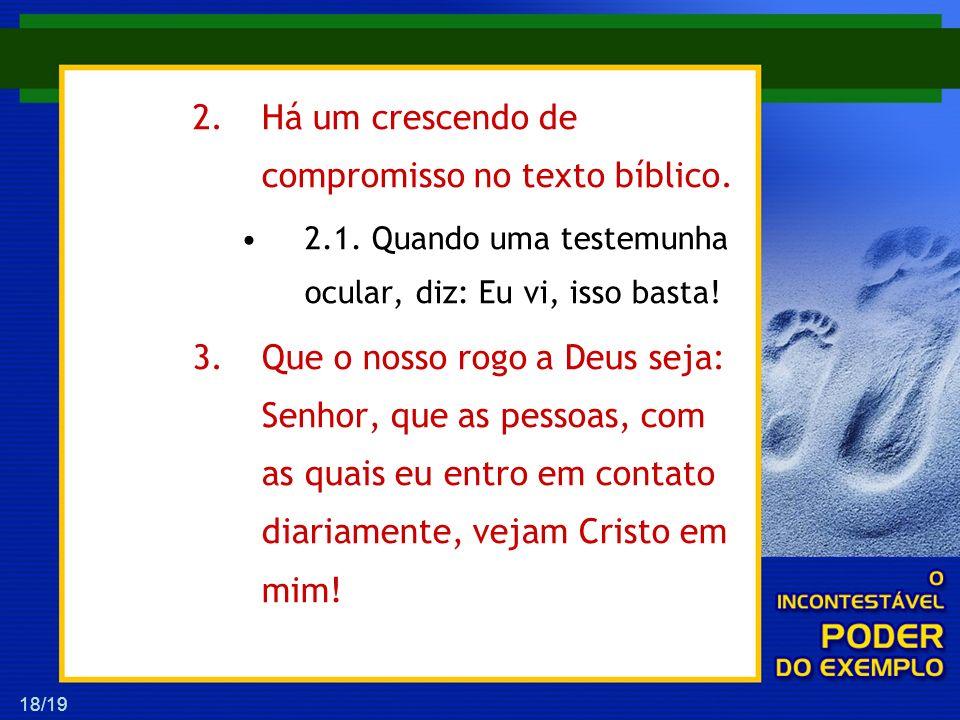 18/19 2.Há um crescendo de compromisso no texto bíblico. 2.1. Quando uma testemunha ocular, diz: Eu vi, isso basta! 3.Que o nosso rogo a Deus seja: Se