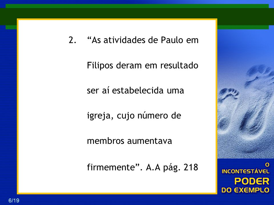 6/19 2.As atividades de Paulo em Filipos deram em resultado ser aí estabelecida uma igreja, cujo número de membros aumentava firmemente. A.A pág. 218