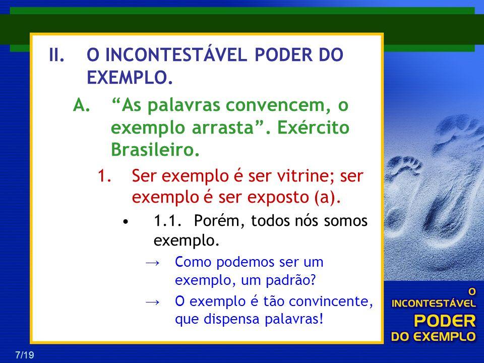 7/19 II.O INCONTESTÁVEL PODER DO EXEMPLO. A.As palavras convencem, o exemplo arrasta. Exército Brasileiro. 1.Ser exemplo é ser vitrine; ser exemplo é