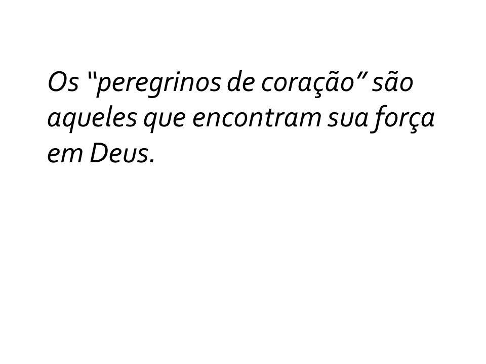 Os peregrinos de coração são aqueles que encontram sua força em Deus.