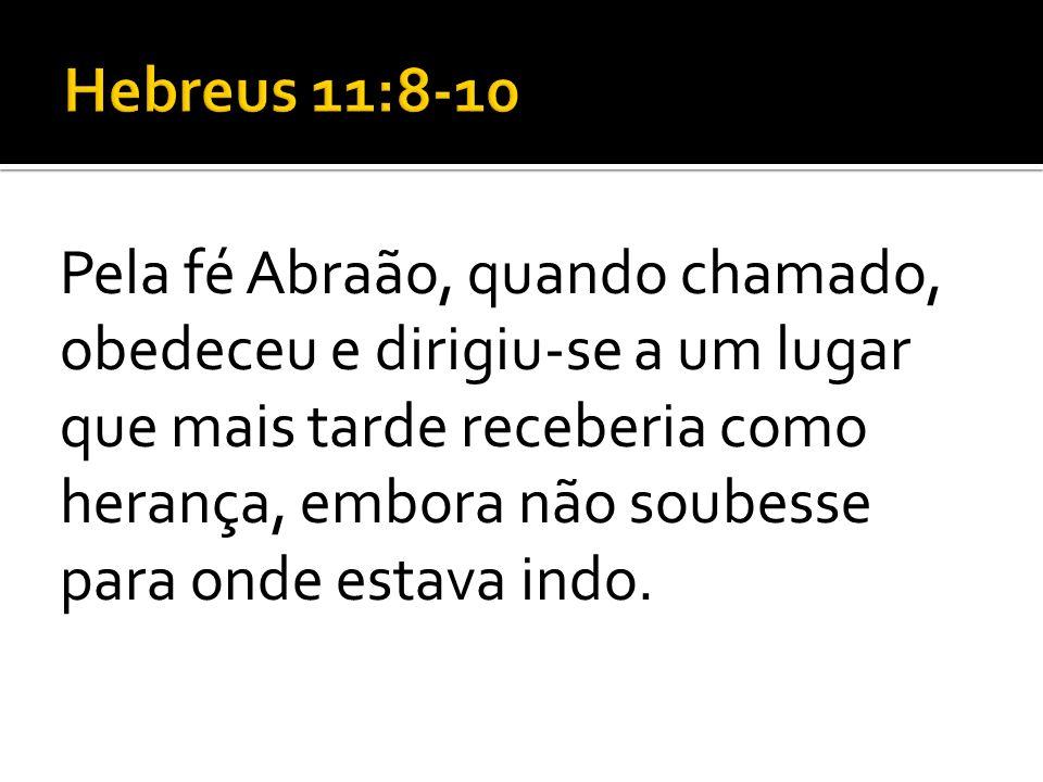 Pela fé Abraão, quando chamado, obedeceu e dirigiu-se a um lugar que mais tarde receberia como herança, embora não soubesse para onde estava indo.