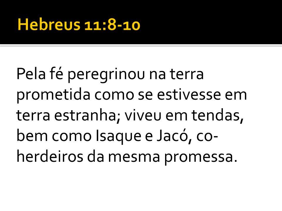 Pela fé peregrinou na terra prometida como se estivesse em terra estranha; viveu em tendas, bem como Isaque e Jacó, co- herdeiros da mesma promessa.