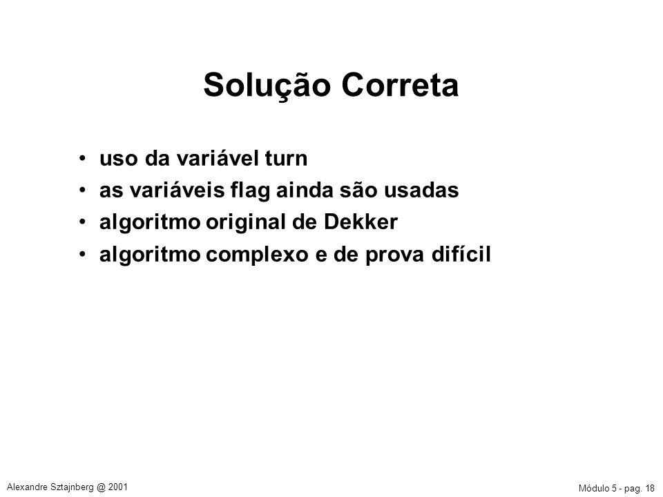 Módulo 5 - pag. 18 Alexandre Sztajnberg @ 2001 Solução Correta uso da variável turn as variáveis flag ainda são usadas algoritmo original de Dekker al