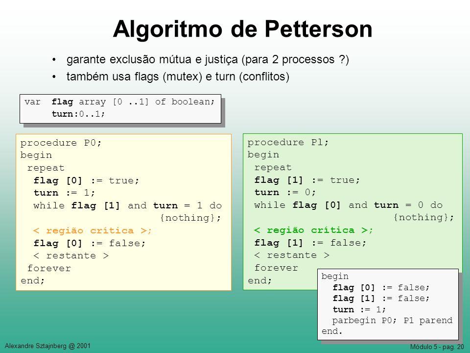 Módulo 5 - pag. 20 Alexandre Sztajnberg @ 2001 Algoritmo de Petterson garante exclusão mútua e justiça (para 2 processos ?) também usa flags (mutex) e