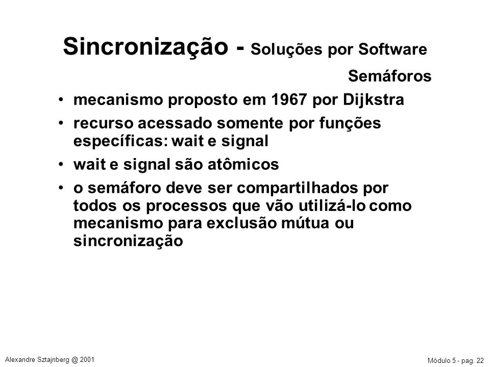 Módulo 5 - pag. 22 Alexandre Sztajnberg @ 2001 Sincronização - Soluções por Software Semáforos mecanismo proposto em 1967 por Dijkstra recurso acessad