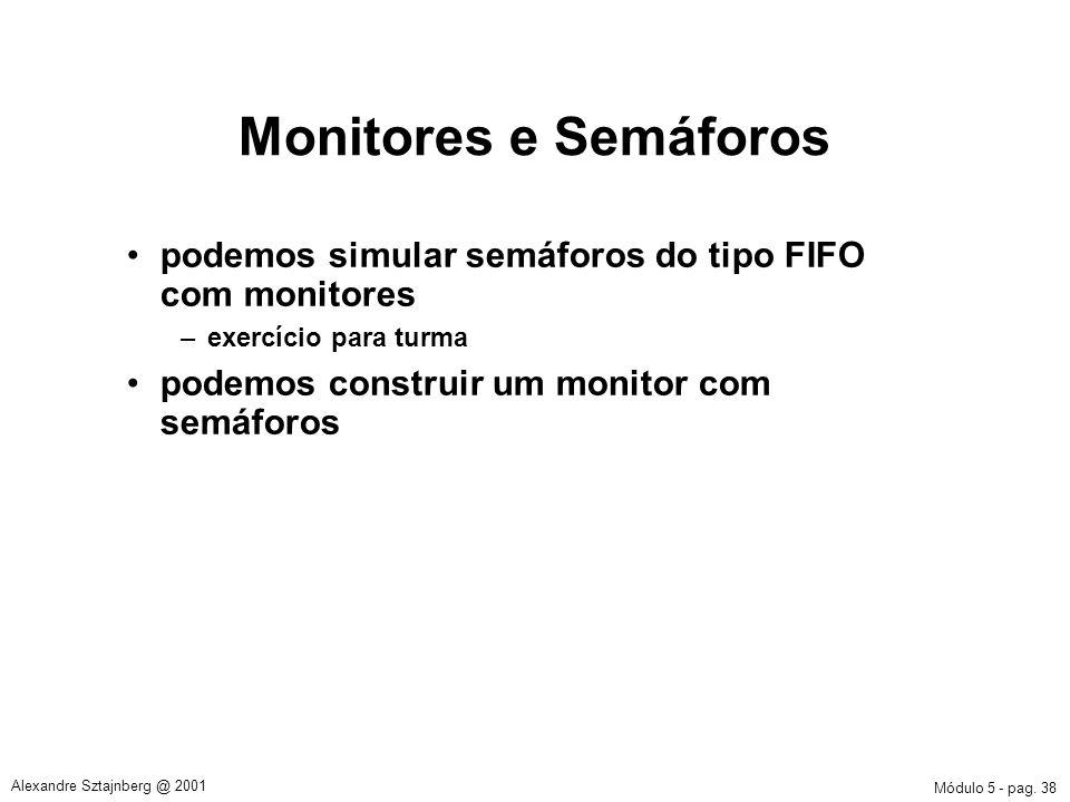 Módulo 5 - pag. 38 Alexandre Sztajnberg @ 2001 Monitores e Semáforos podemos simular semáforos do tipo FIFO com monitores –exercício para turma podemo