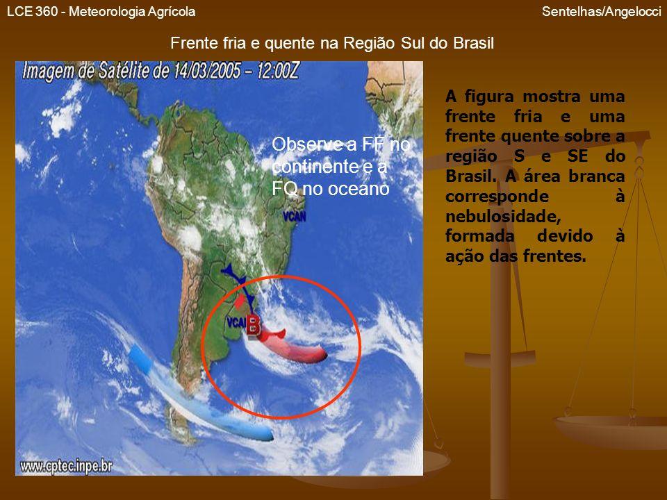 LCE 360 - Meteorologia Agrícola Sentelhas/Angelocci Frente fria e quente na Região Sul do Brasil Observe a FF no continente e a FQ no oceano A figura