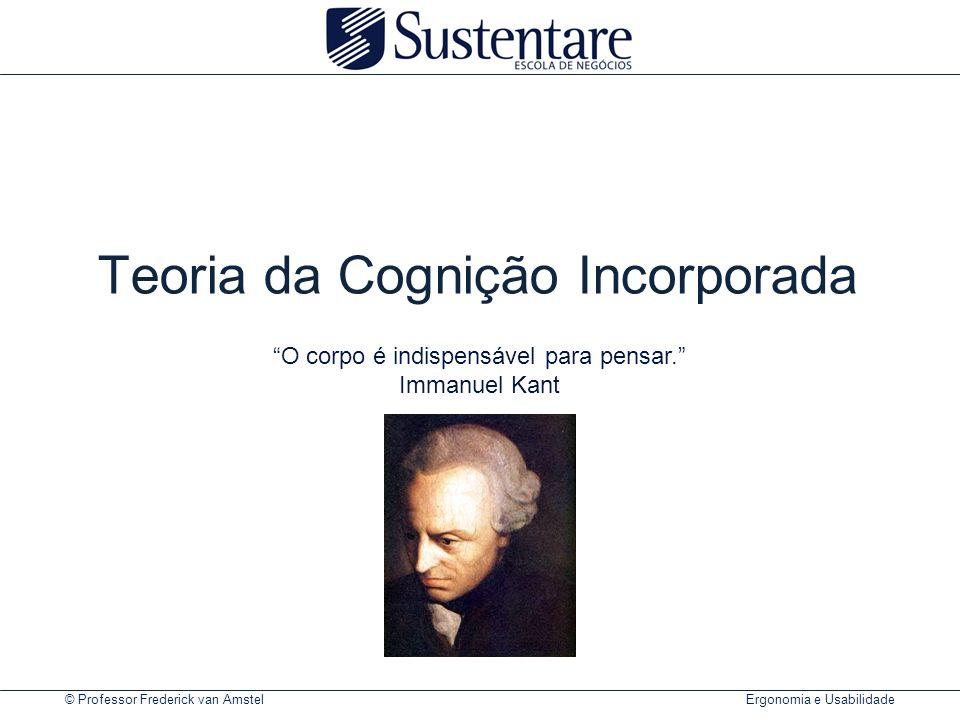 © Professor Frederick van Amstel Ergonomia e Usabilidade Teoria da Cognição Incorporada O corpo é indispensável para pensar. Immanuel Kant