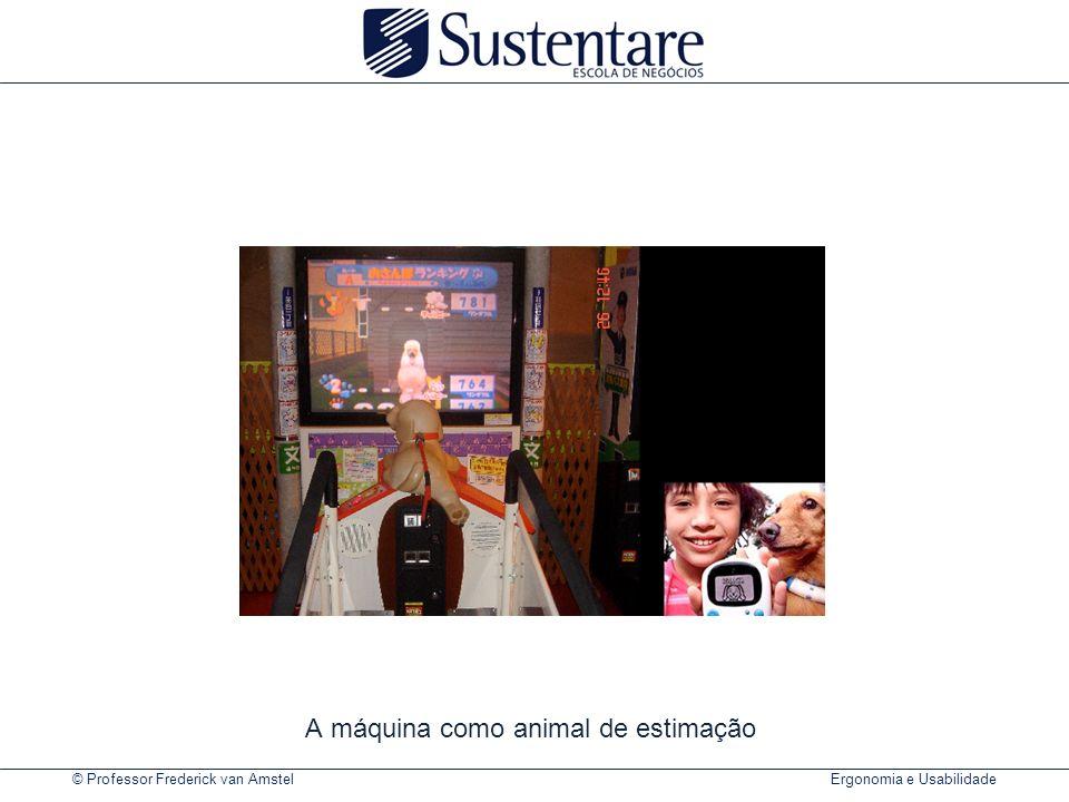 © Professor Frederick van Amstel Ergonomia e Usabilidade A máquina como animal de estimação