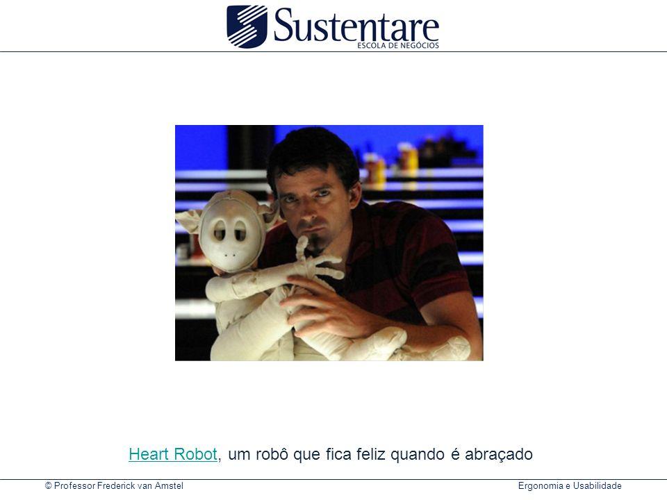 © Professor Frederick van Amstel Ergonomia e Usabilidade Heart RobotHeart Robot, um robô que fica feliz quando é abraçado