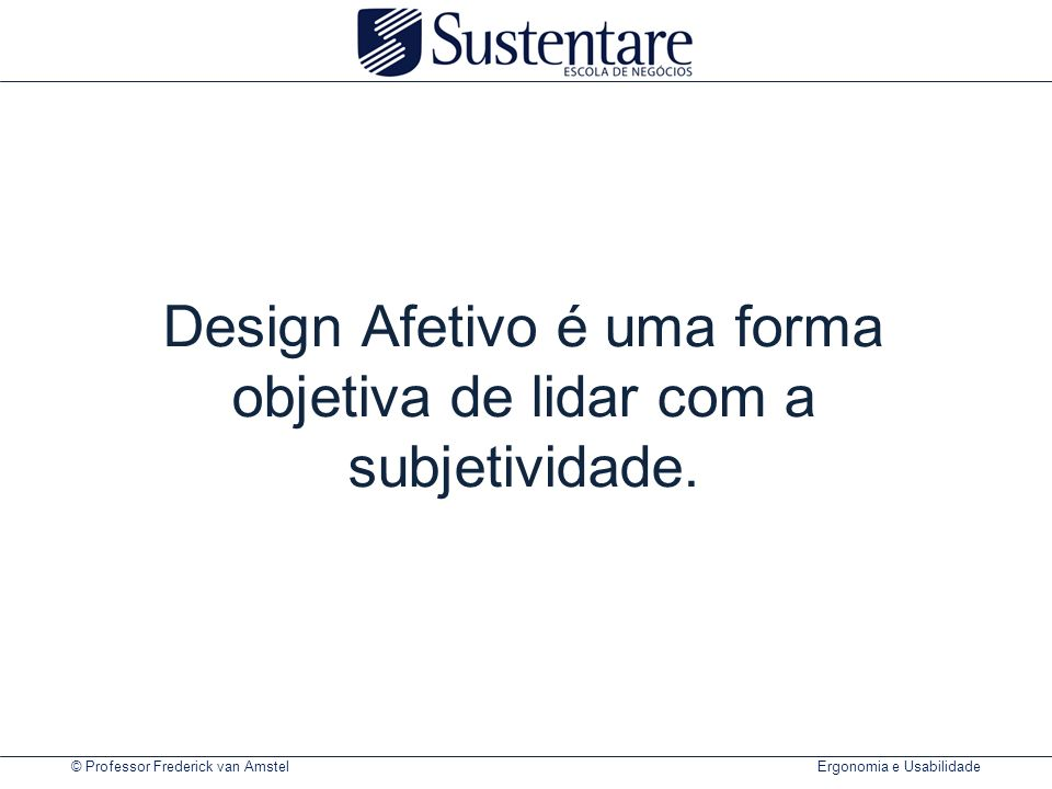 © Professor Frederick van Amstel Ergonomia e Usabilidade Design Afetivo é uma forma objetiva de lidar com a subjetividade.