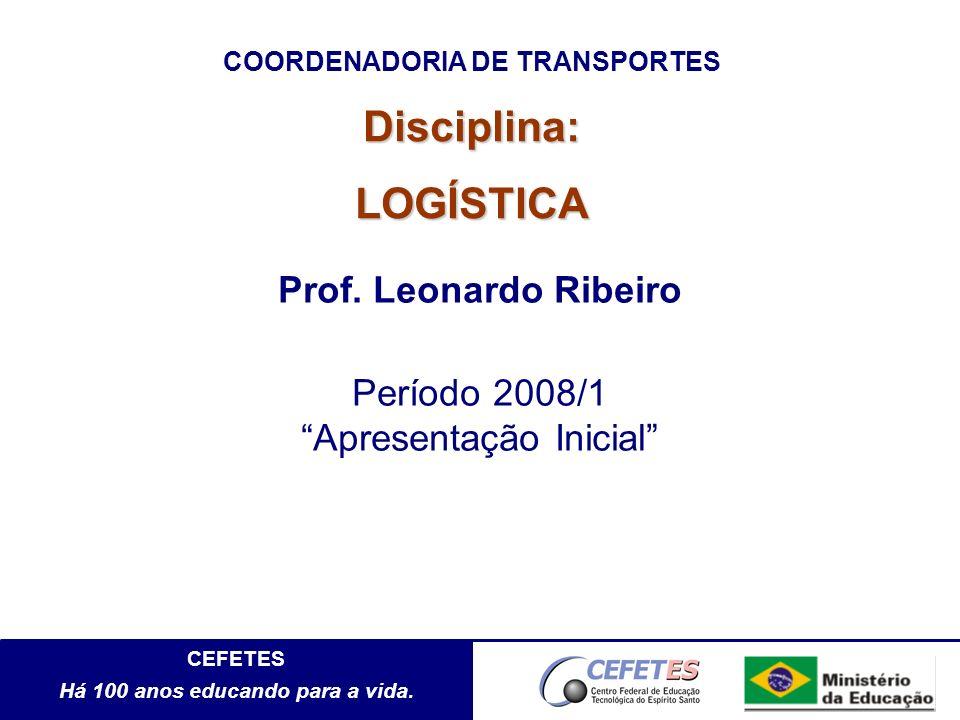 CEFETES Há 100 anos educando para a vida. Disciplina:LOGÍSTICA Prof. Leonardo Ribeiro Período 2008/1 Apresentação Inicial COORDENADORIA DE TRANSPORTES