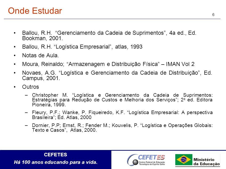 CEFETES Há 100 anos educando para a vida. 6 Onde Estudar Ballou, R.H. Gerenciamento da Cadeia de Suprimentos, 4a ed., Ed. Bookman, 2001. Ballou, R.H.