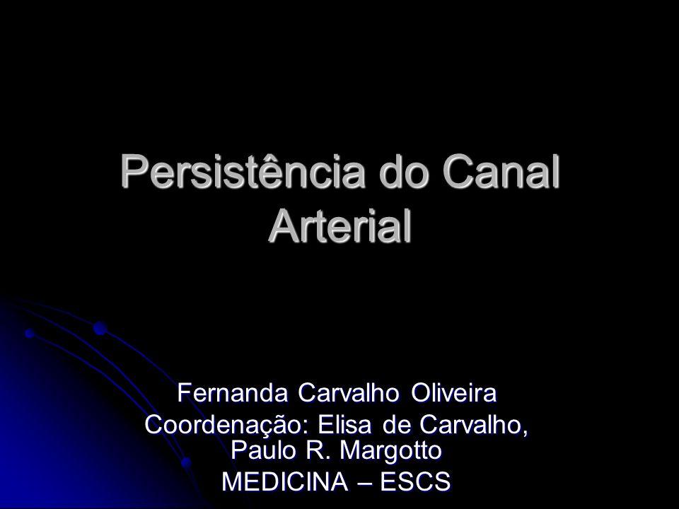 Persistência do Canal Arterial Fernanda Carvalho Oliveira Coordenação: Elisa de Carvalho, Paulo R. Margotto MEDICINA – ESCS