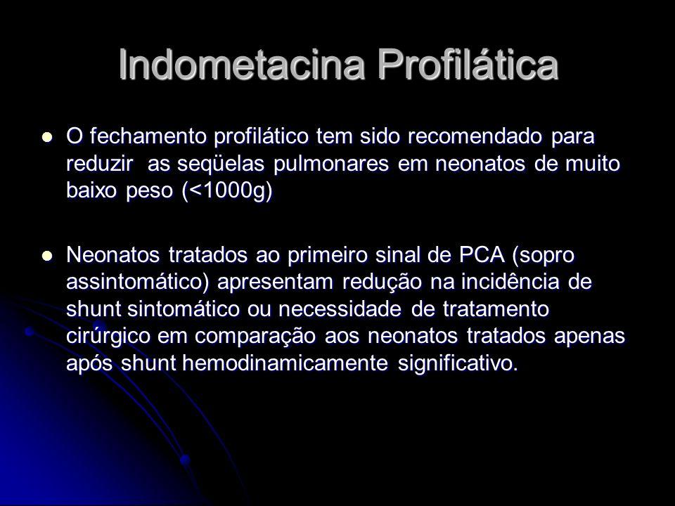 Indometacina Profilática O fechamento profilático tem sido recomendado para reduzir as seqüelas pulmonares em neonatos de muito baixo peso (<1000g) O