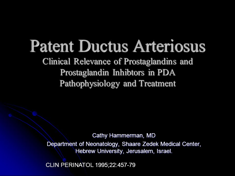 Patent Ductus Arteriosus Clinical Relevance of Prostaglandins and Prostaglandin Inhibtors in PDA Pathophysiology and Treatment Cathy Hammerman, MD Dep