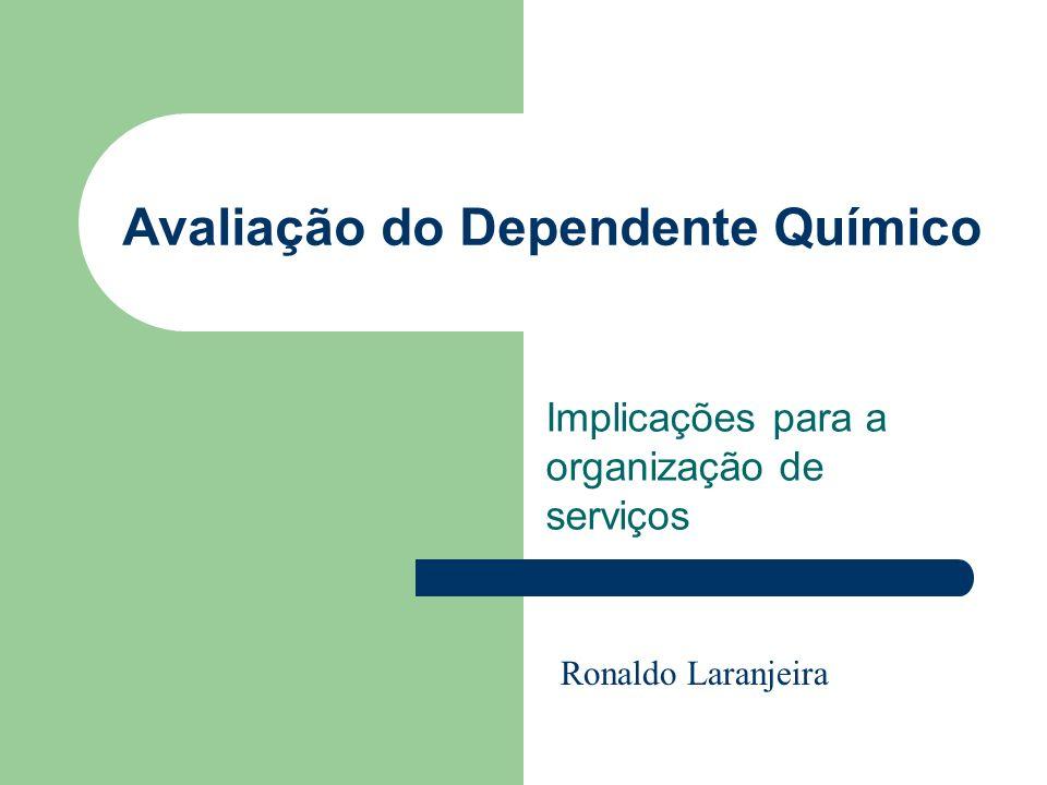 Avaliação do Dependente Químico Implicações para a organização de serviços Ronaldo Laranjeira