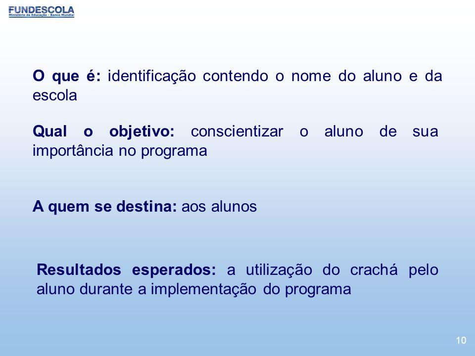 10 O que é: identificação contendo o nome do aluno e da escola Qual o objetivo: conscientizar o aluno de sua importância no programa A quem se destina