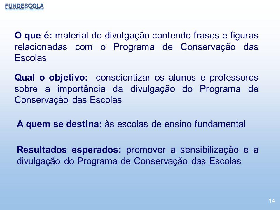 14 O que é: material de divulgação contendo frases e figuras relacionadas com o Programa de Conservação das Escolas Qual o objetivo: conscientizar os
