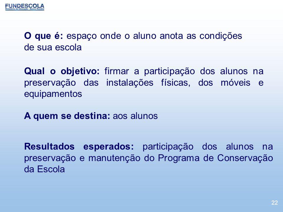 22 O que é: espaço onde o aluno anota as condições de sua escola Qual o objetivo: firmar a participação dos alunos na preservação das instalações físi