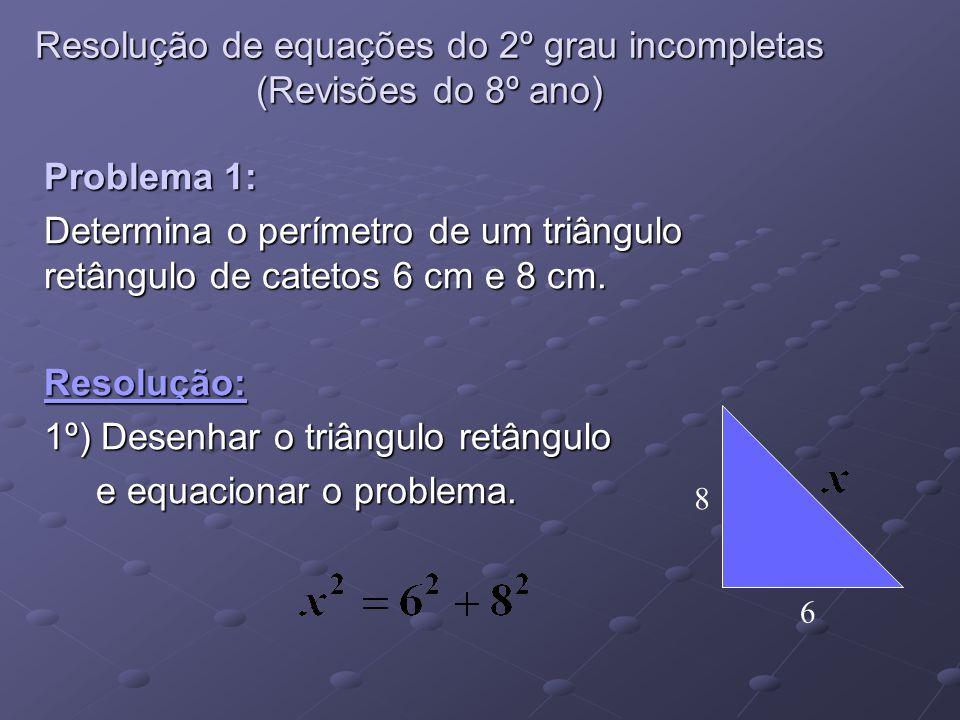 Resolução de equações do 2º grau incompletas (Revisões do 8º ano) Problema 1: Determina o perímetro de um triângulo retângulo de catetos 6 cm e 8 cm.