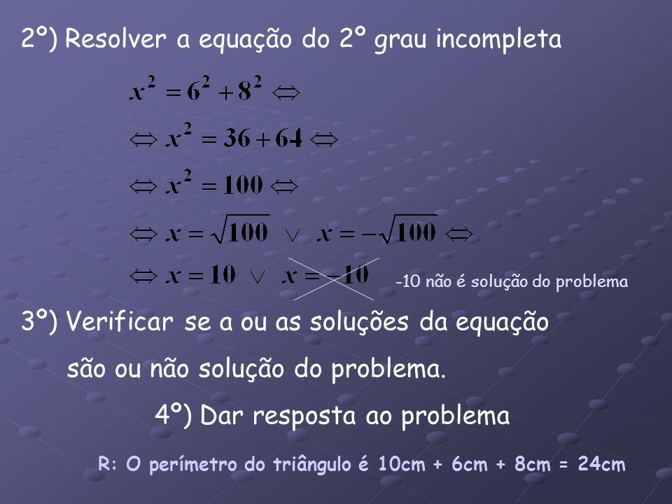 2º) Resolver a equação do 2º grau incompleta 3º) Verificar se a ou as soluções da equação são ou não solução do problema. 4º) Dar resposta ao problema