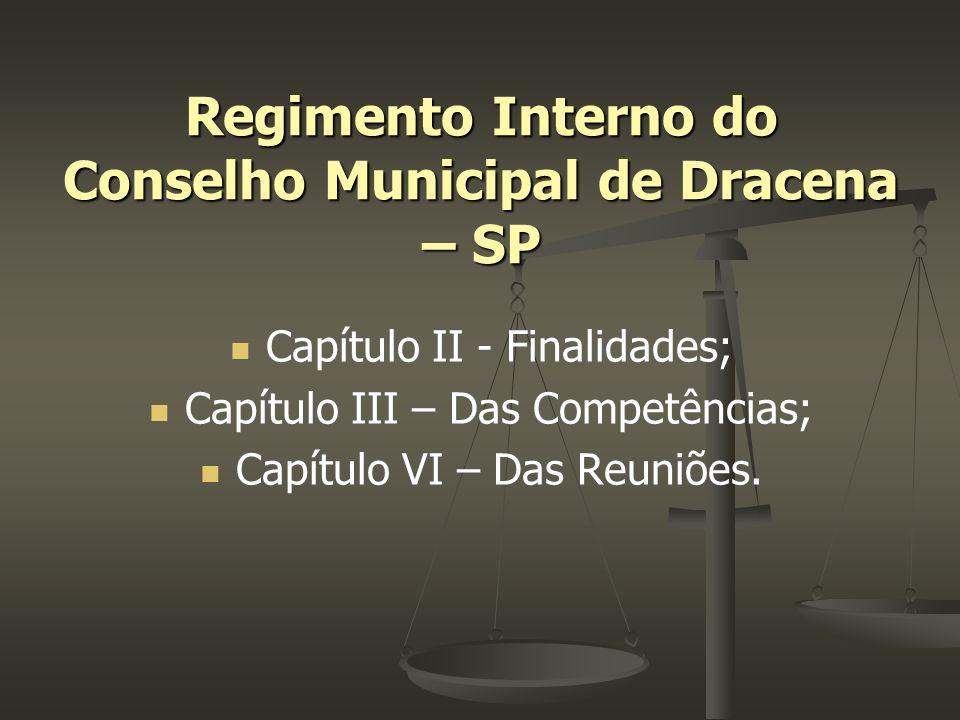 Capítulo II - Finalidades; Capítulo III – Das Competências; Capítulo VI – Das Reuniões. Regimento Interno do Conselho Municipal de Dracena – SP
