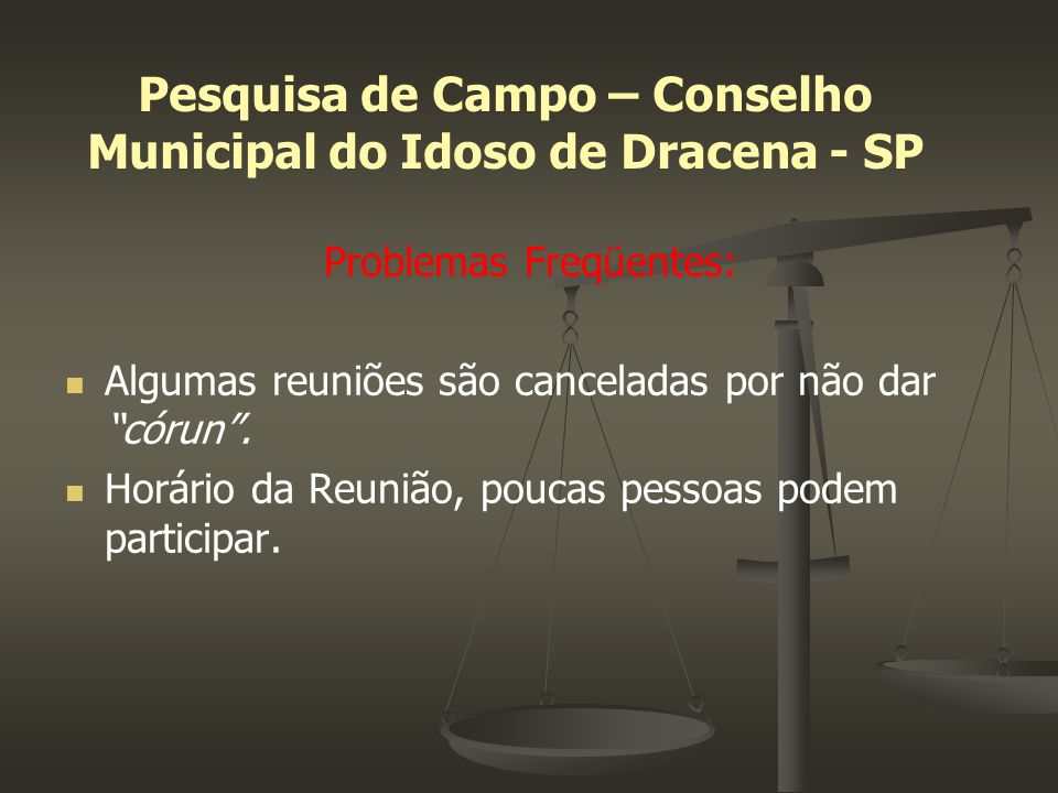 Pesquisa de Campo – Conselho Municipal do Idoso de Dracena - SP Problemas Freqüentes: Algumas reuniões são canceladas por não dar córun. Horário da Re