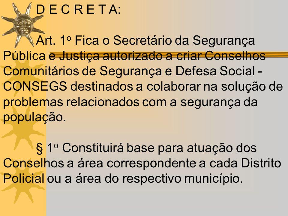 D E C R E T A: Art. 1 o Fica o Secretário da Segurança Pública e Justiça autorizado a criar Conselhos Comunitários de Segurança e Defesa Social - CONS