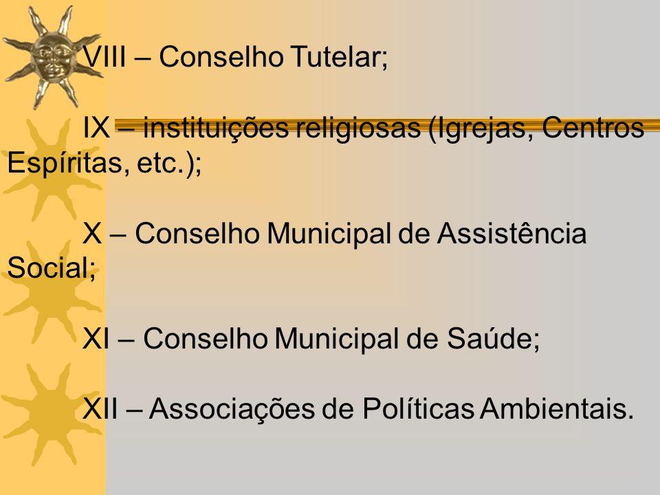 VIII – Conselho Tutelar; IX – instituições religiosas (Igrejas, Centros Espíritas, etc.); X – Conselho Municipal de Assistência Social; XI – Conselho