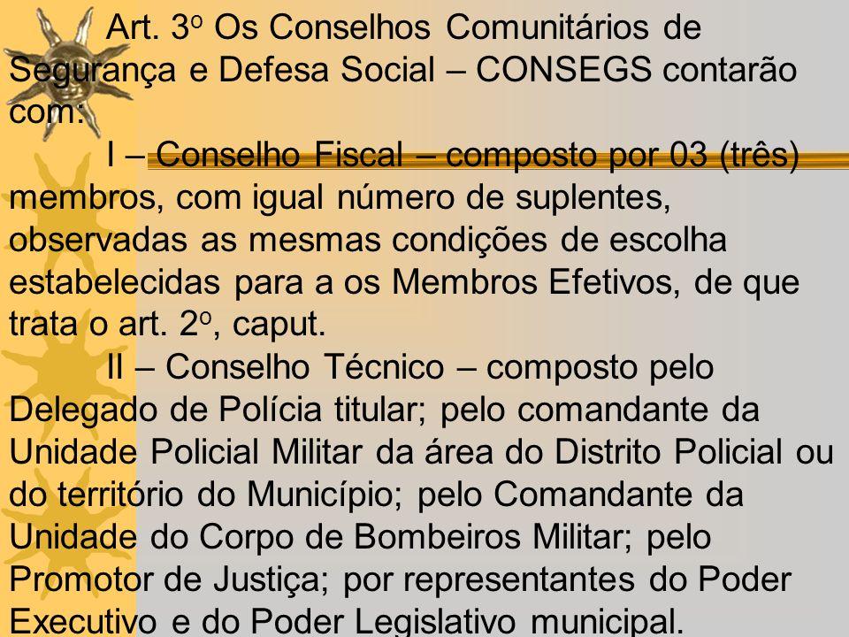 Art. 3 o Os Conselhos Comunitários de Segurança e Defesa Social – CONSEGS contarão com: I – Conselho Fiscal – composto por 03 (três) membros, com igua