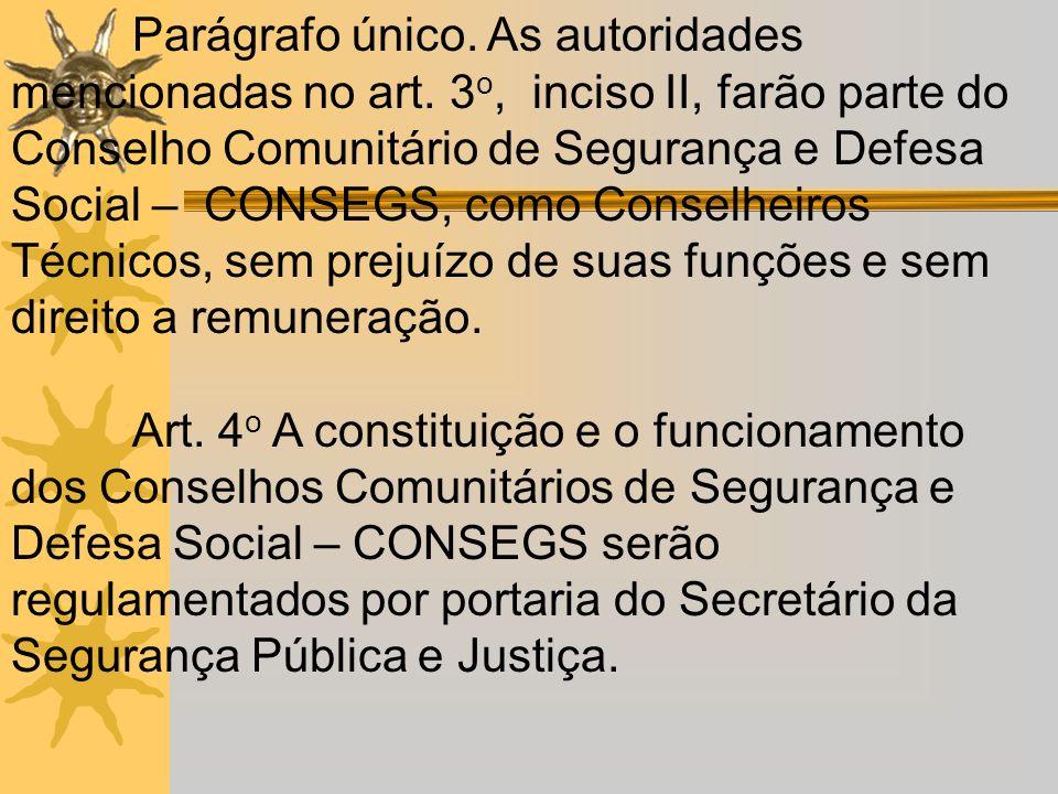 Parágrafo único. As autoridades mencionadas no art. 3 o, inciso II, farão parte do Conselho Comunitário de Segurança e Defesa Social – CONSEGS, como C