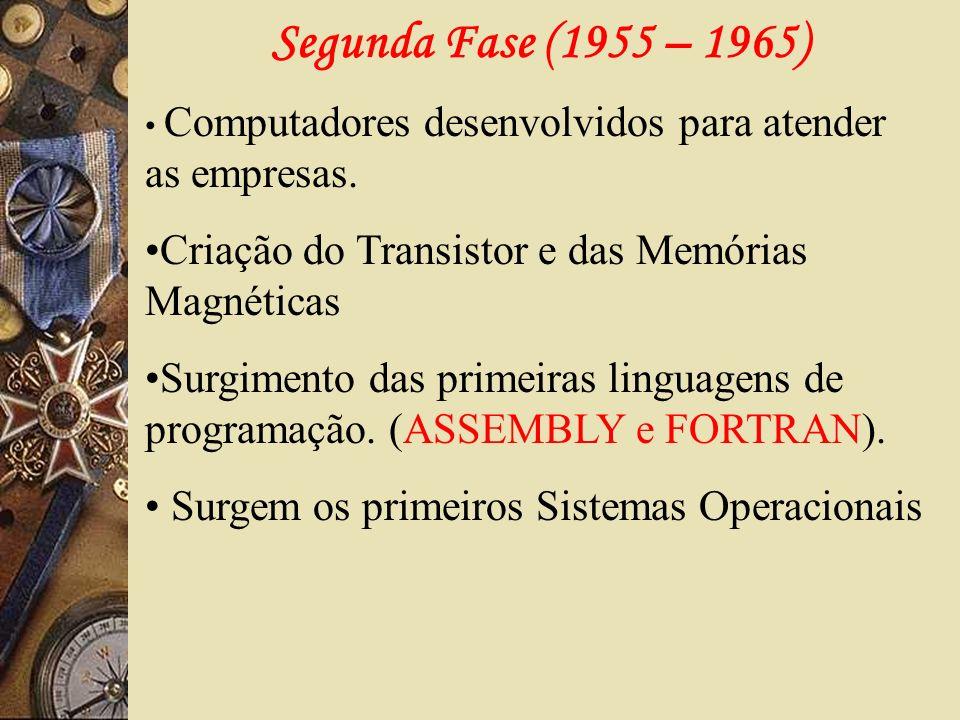 Segunda Fase (1955 – 1965) Computadores desenvolvidos para atender as empresas. Criação do Transistor e das Memórias Magnéticas Surgimento das primeir