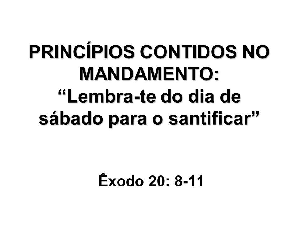PRINCÍPIOS CONTIDOS NO MANDAMENTO: Lembra-te do dia de sábado para o santificar Êxodo 20: 8-11