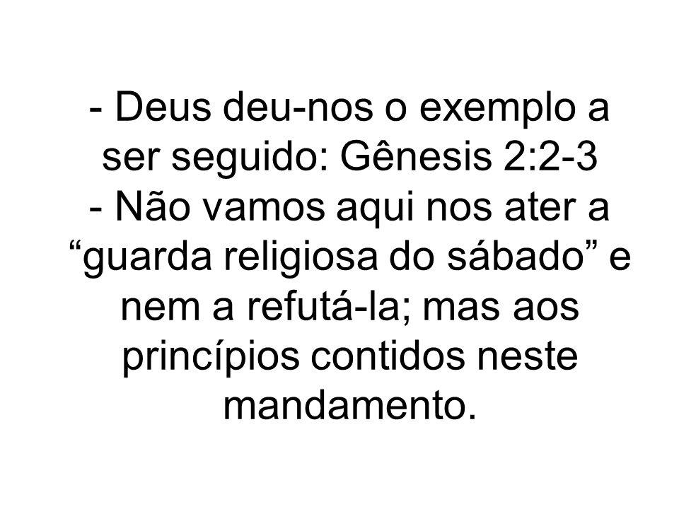 - Deus deu-nos o exemplo a ser seguido: Gênesis 2:2-3 - Não vamos aqui nos ater a guarda religiosa do sábado e nem a refutá-la; mas aos princípios con