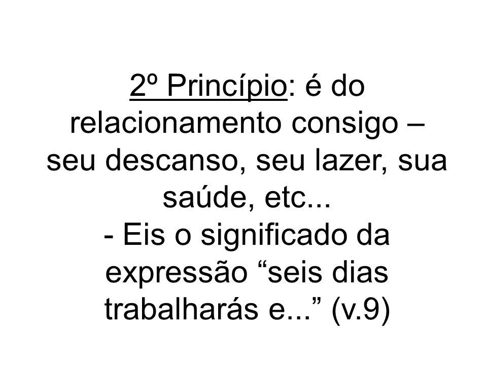 2º Princípio: é do relacionamento consigo – seu descanso, seu lazer, sua saúde, etc... - Eis o significado da expressão seis dias trabalharás e... (v.