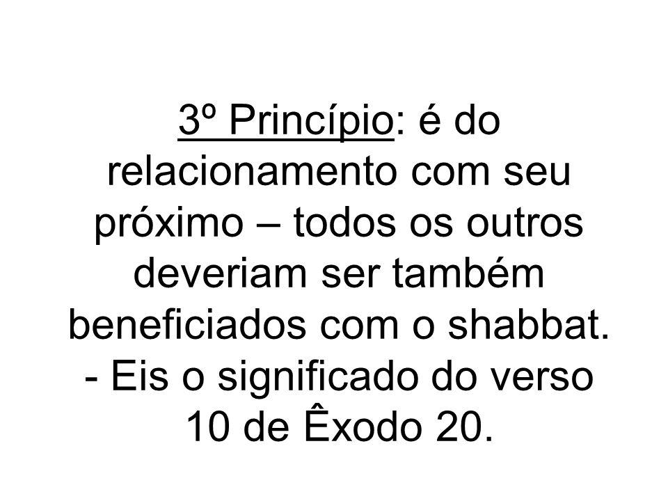 3º Princípio: é do relacionamento com seu próximo – todos os outros deveriam ser também beneficiados com o shabbat. - Eis o significado do verso 10 de
