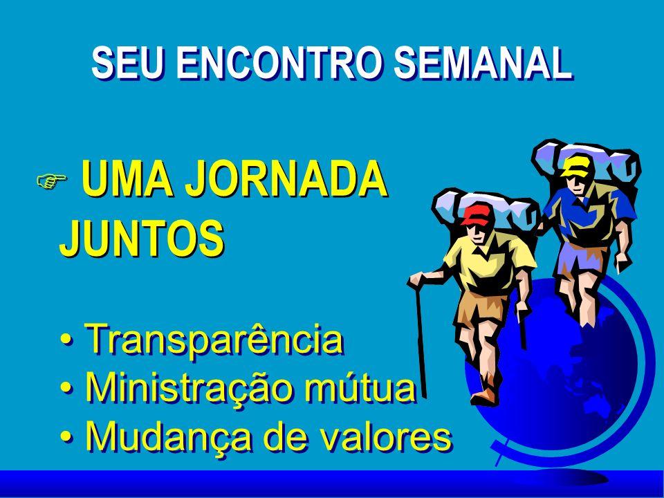 F UMA JORNADA JUNTOS Transparência Ministração mútua Mudança de valores Transparência Ministração mútua Mudança de valores SEU ENCONTRO SEMANAL SEU EN