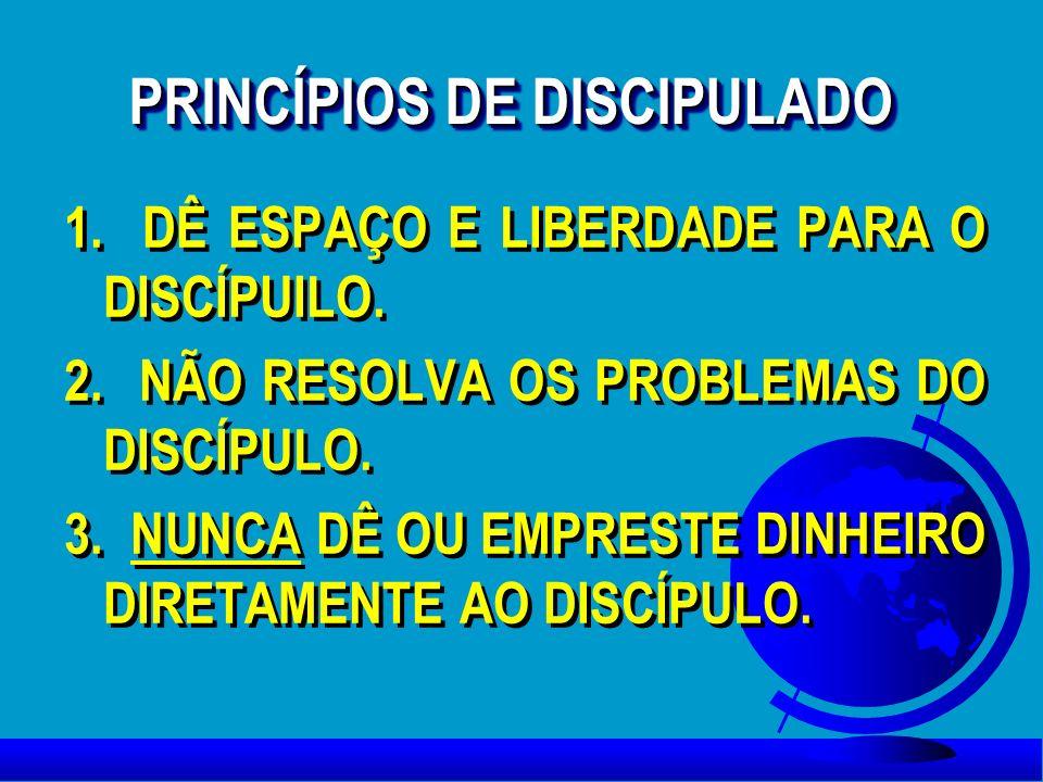 PRINCÍPIOS DE DISCIPULADO 1. DÊ ESPAÇO E LIBERDADE PARA O DISCÍPUILO. 2. NÃO RESOLVA OS PROBLEMAS DO DISCÍPULO. 3. NUNCA DÊ OU EMPRESTE DINHEIRO DIRET