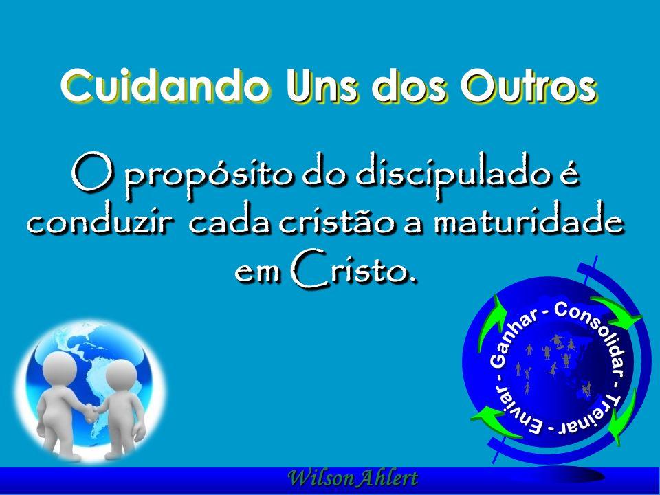 Cuidando Uns dos Outros O propósito do discipulado é conduzir cada cristão a maturidade em Cristo. Wilson Ahlert t