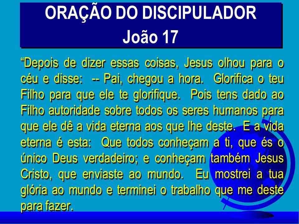 ORAÇÃO DO DISCIPULADOR João 17 Depois de dizer essas coisas, Jesus olhou para o céu e disse: -- Pai, chegou a hora. Glorifica o teu Filho para que ele