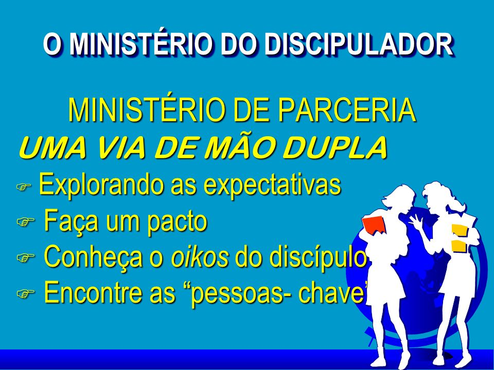 O MINISTÉRIO DO DISCIPULADOR O MINISTÉRIO DO DISCIPULADOR MINISTÉRIO DE PARCERIA UMA VIA DE MÃO DUPLA F Explorando as expectativas F Faça um pacto F C