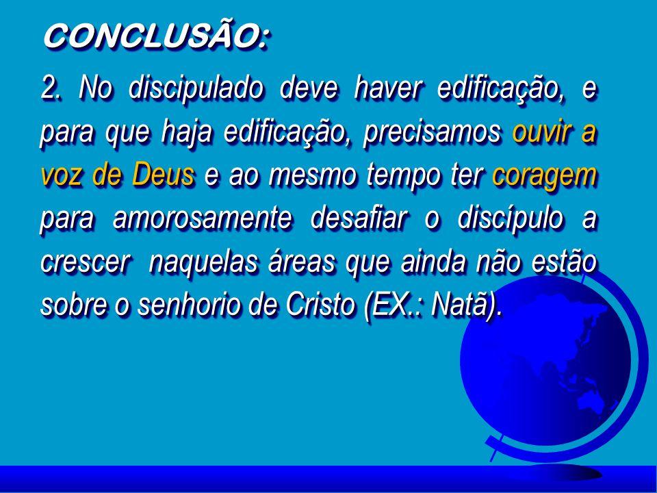 CONCLUSÃO: 2. No discipulado deve haver edificação, e para que haja edificação, precisamos ouvir a voz de Deus e ao mesmo tempo ter coragem para amoro