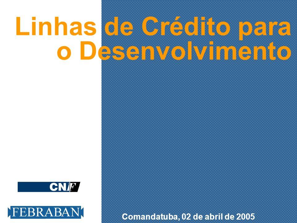 Comandatuba, 02 de abril de 2005 Linhas de Crédito para o Desenvolvimento